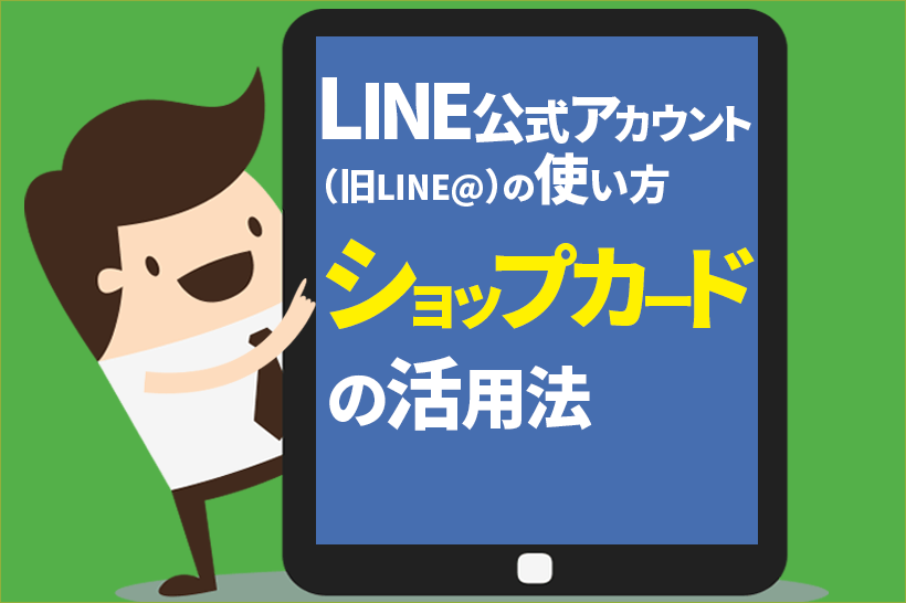 LINE公式アカウント(旧:LINE@) ~ショップカードって何?どうやって使うの?作るの?~