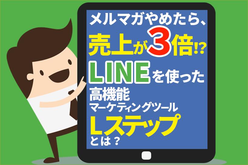 メルマガやめたら売上3倍!?LINEを使った高機能マーケティングツール「Lステップ」とは?
