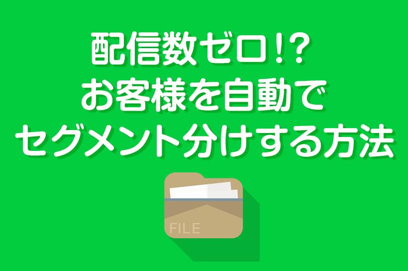 【LINEチャットボット活用事例】配信数ゼロ!?お客様を自動でセグメント分けする方法